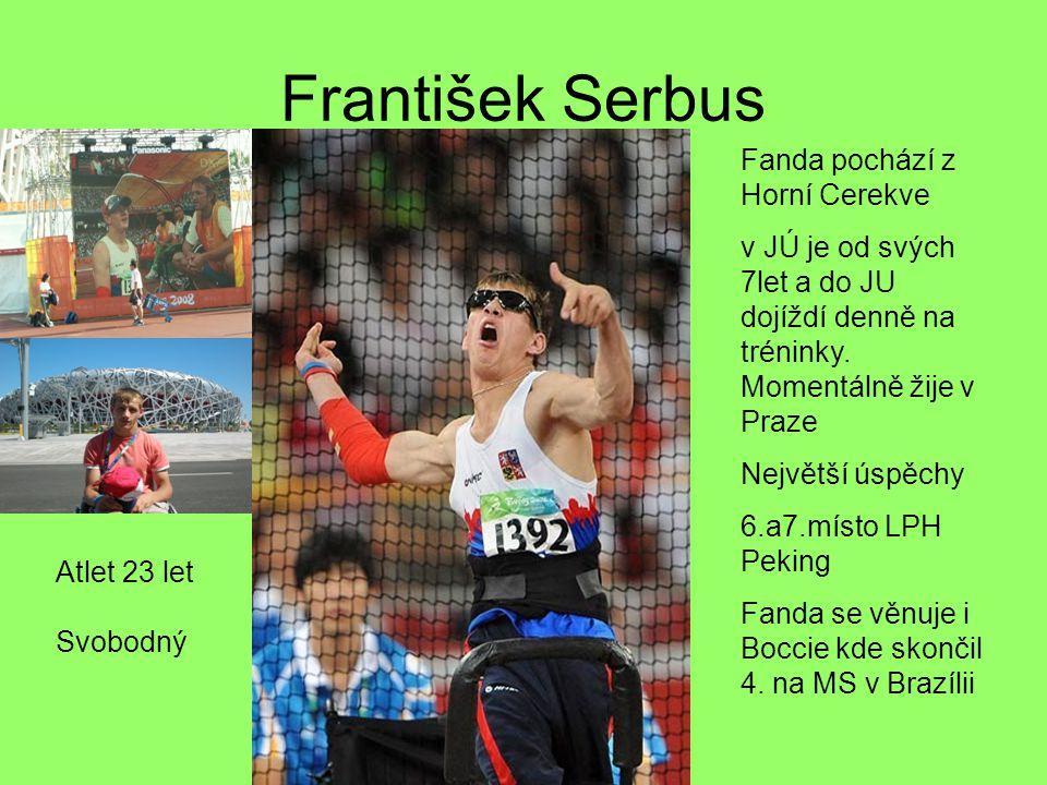 František Serbus Atlet 23 let Svobodný Fanda pochází z Horní Cerekve v JÚ je od svých 7let a do JU dojíždí denně na tréninky. Momentálně žije v Praze