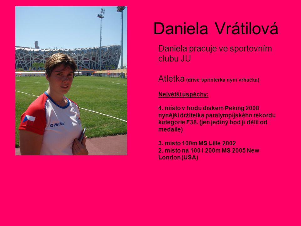 Daniela Vrátilová Daniela pracuje ve sportovním clubu JU Atletka (dříve sprinterka nyní vrhačka) Největší úspěchy: 4. místo v hodu diskem Peking 2008