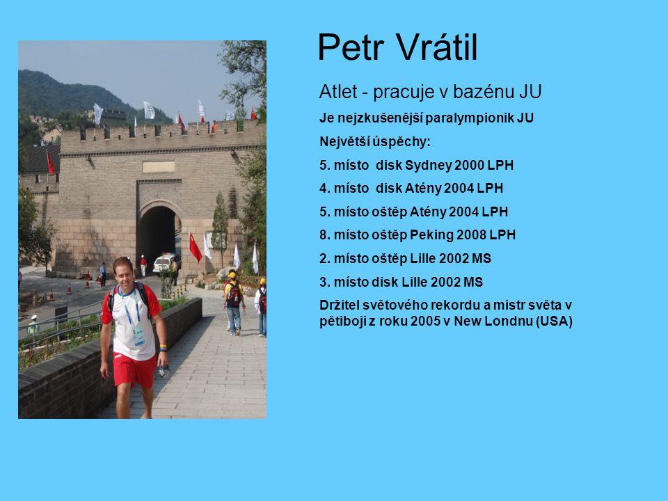 Petr Vrátil Atlet - pracuje v bazénu JU Je nejzkušenější paralympionik JU Největší úspěchy: 5. místo disk Sydney 2000 LPH 4. místo disk Atény 2004 LPH