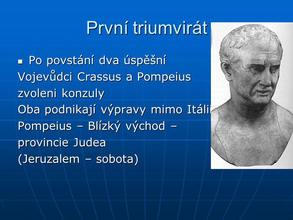 První triumvirát Po povstání dva úspěšní Po povstání dva úspěšní Vojevůdci Crassus a Pompeius zvoleni konzuly Oba podnikají výpravy mimo Itálii Pompei