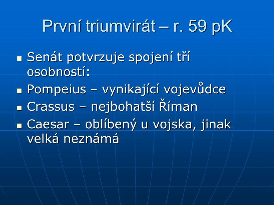 První triumvirát – r. 59 pK Senát potvrzuje spojení tří osobností: Senát potvrzuje spojení tří osobností: Pompeius – vynikající vojevůdce Pompeius – v