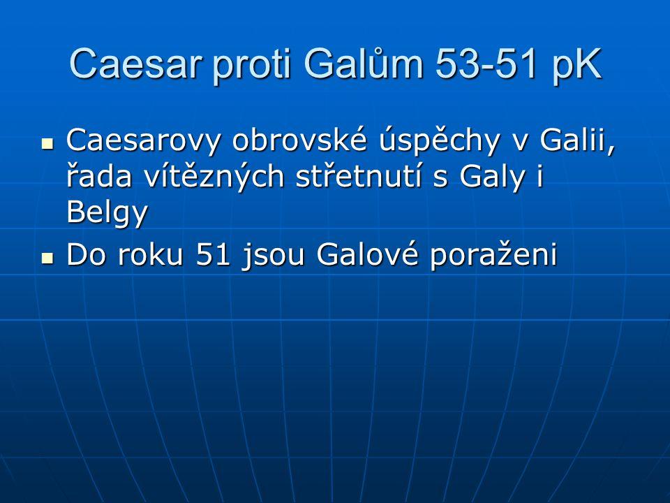 Caesar proti Galům 53-51 pK Caesarovy obrovské úspěchy v Galii, řada vítězných střetnutí s Galy i Belgy Caesarovy obrovské úspěchy v Galii, řada vítěz