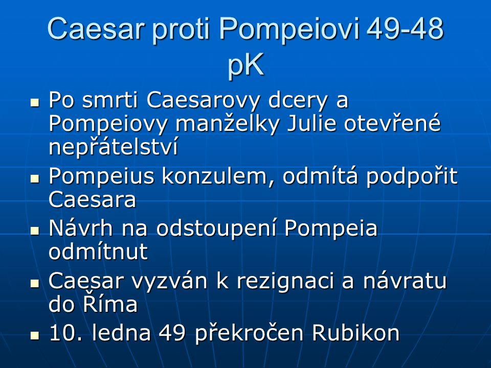 Caesar proti Pompeiovi 49-48 pK Po smrti Caesarovy dcery a Pompeiovy manželky Julie otevřené nepřátelství Po smrti Caesarovy dcery a Pompeiovy manželk