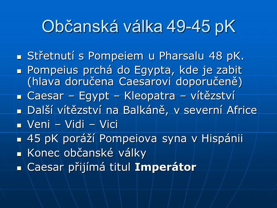 Občanská válka 49-45 pK Střetnutí s Pompeiem u Pharsalu 48 pK. Střetnutí s Pompeiem u Pharsalu 48 pK. Pompeius prchá do Egypta, kde je zabit (hlava do