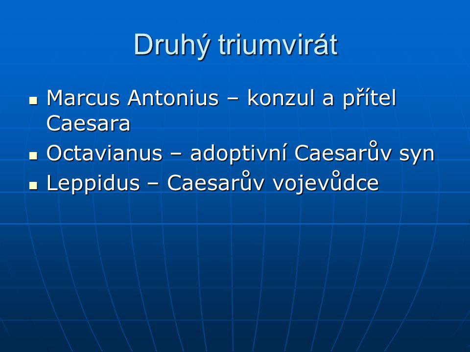Druhý triumvirát Marcus Antonius – konzul a přítel Caesara Marcus Antonius – konzul a přítel Caesara Octavianus – adoptivní Caesarův syn Octavianus –