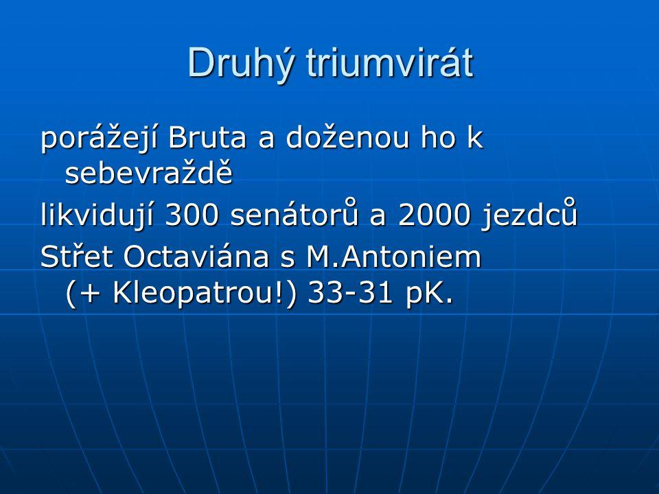 Druhý triumvirát porážejí Bruta a doženou ho k sebevraždě likvidují 300 senátorů a 2000 jezdců Střet Octaviána s M.Antoniem (+ Kleopatrou!) 33-31 pK.