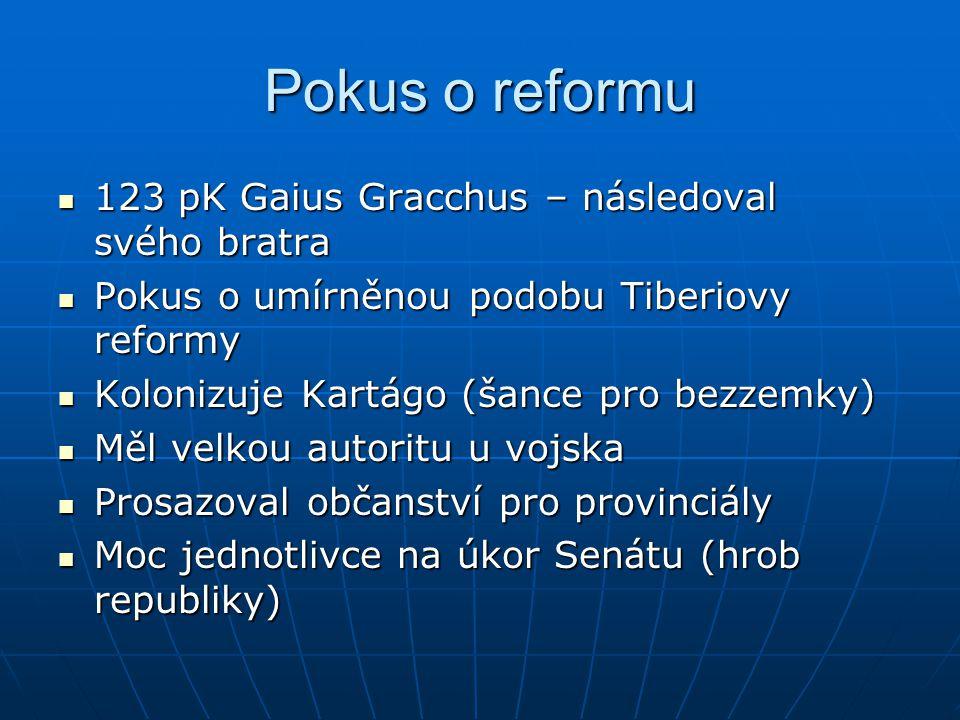 Pokus o reformu 123 pK Gaius Gracchus – následoval svého bratra 123 pK Gaius Gracchus – následoval svého bratra Pokus o umírněnou podobu Tiberiovy ref