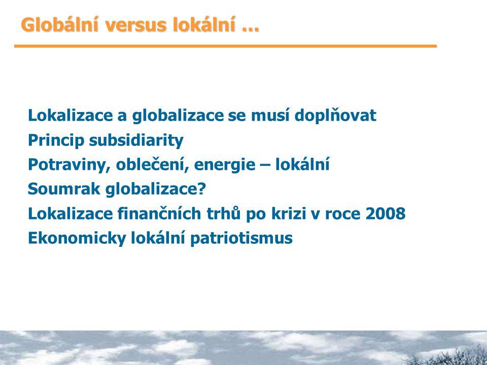 Globální versus lokální... Lokalizace a globalizace se musí doplňovat Princip subsidiarity Potraviny, oblečení, energie – lokální Soumrak globalizace?
