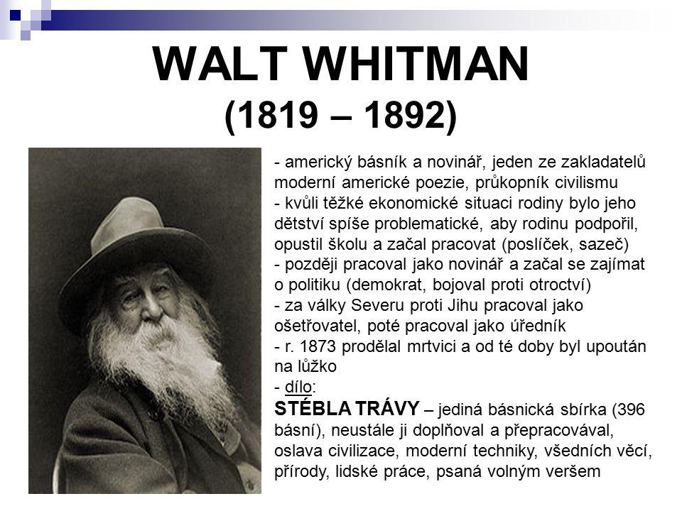 WALT WHITMAN (1819 – 1892) - americký básník a novinář, jeden ze zakladatelů moderní americké poezie, průkopník civilismu - kvůli těžké ekonomické situaci rodiny bylo jeho dětství spíše problematické, aby rodinu podpořil, opustil školu a začal pracovat (poslíček, sazeč) - později pracoval jako novinář a začal se zajímat o politiku (demokrat, bojoval proti otroctví) - za války Severu proti Jihu pracoval jako ošetřovatel, poté pracoval jako úředník - r.