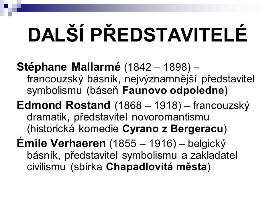 DALŠÍ PŘEDSTAVITELÉ Stéphane Mallarmé (1842 – 1898) – francouzský básník, nejvýznamnější představitel symbolismu (báseň Faunovo odpoledne) Edmond Rostand (1868 – 1918) – francouzský dramatik, představitel novoromantismu (historická komedie Cyrano z Bergeracu) Émile Verhaeren (1855 – 1916) – belgický básník, představitel symbolismu a zakladatel civilismu (sbírka Chapadlovitá města)