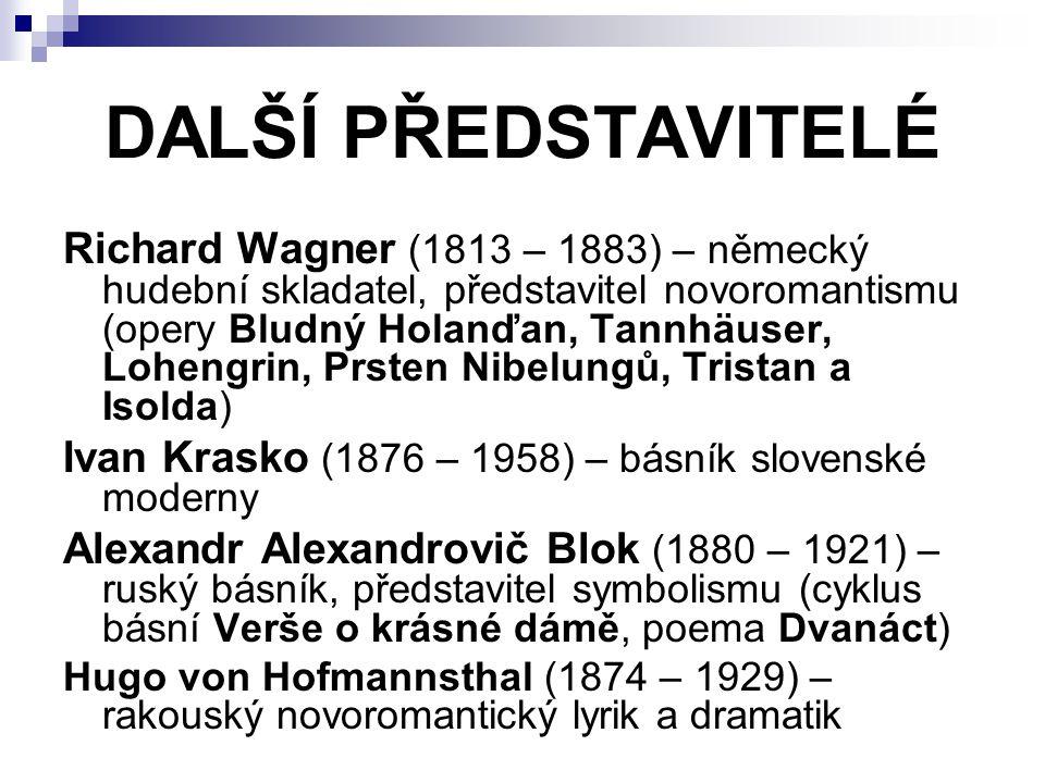 Richard Wagner (1813 – 1883) – německý hudební skladatel, představitel novoromantismu (opery Bludný Holanďan, Tannhäuser, Lohengrin, Prsten Nibelungů, Tristan a Isolda) Ivan Krasko (1876 – 1958) – básník slovenské moderny Alexandr Alexandrovič Blok (1880 – 1921) – ruský básník, představitel symbolismu (cyklus básní Verše o krásné dámě, poema Dvanáct) Hugo von Hofmannsthal (1874 – 1929) – rakouský novoromantický lyrik a dramatik