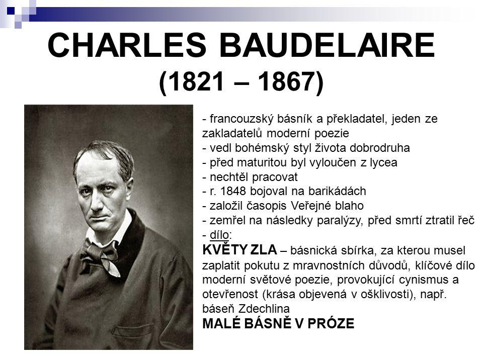 CHARLES BAUDELAIRE (1821 – 1867) - francouzský básník a překladatel, jeden ze zakladatelů moderní poezie - vedl bohémský styl života dobrodruha - před maturitou byl vyloučen z lycea - nechtěl pracovat - r.