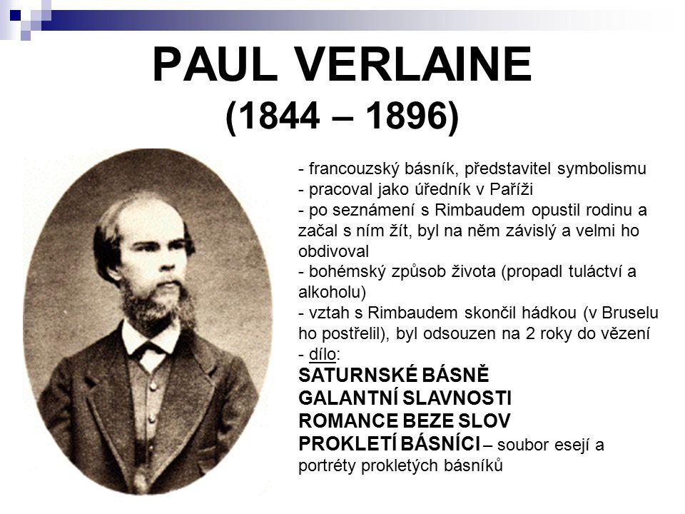 PAUL VERLAINE (1844 – 1896) - francouzský básník, představitel symbolismu - pracoval jako úředník v Paříži o seznámení s Rimbaudem opustil rodinu a začal s ním žít, byl na něm závislý a velmi ho obdivoval - bohémský způsob života (propadl tuláctví a alkoholu) - vztah s Rimbaudem skončil hádkou (v Bruselu ho postřelil), byl odsouzen na 2 roky do vězení - d- dílo: SATURNSKÉ BÁSNĚ GALANTNÍ SLAVNOSTI ROMANCE BEZE SLOV PROKLETÍ BÁSNÍCI – soubor esejí a portréty prokletých básníků