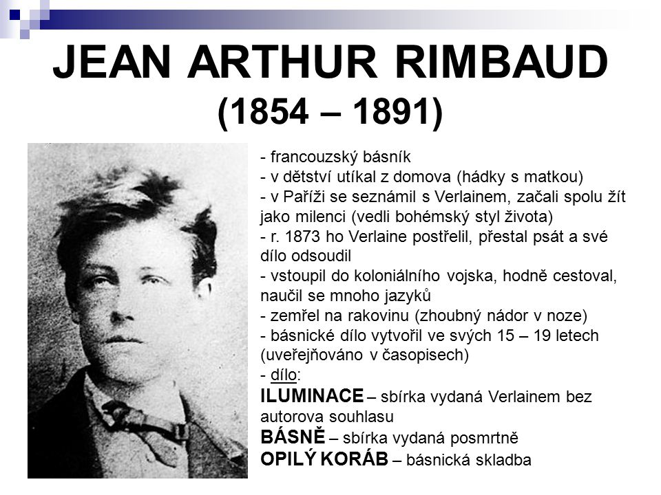 JEAN ARTHUR RIMBAUD (1854 – 1891) - francouzský básník - v dětství utíkal z domova (hádky s matkou) Paříži se seznámil s Verlainem, začali spolu žít jako milenci (vedli bohémský styl života) - r.