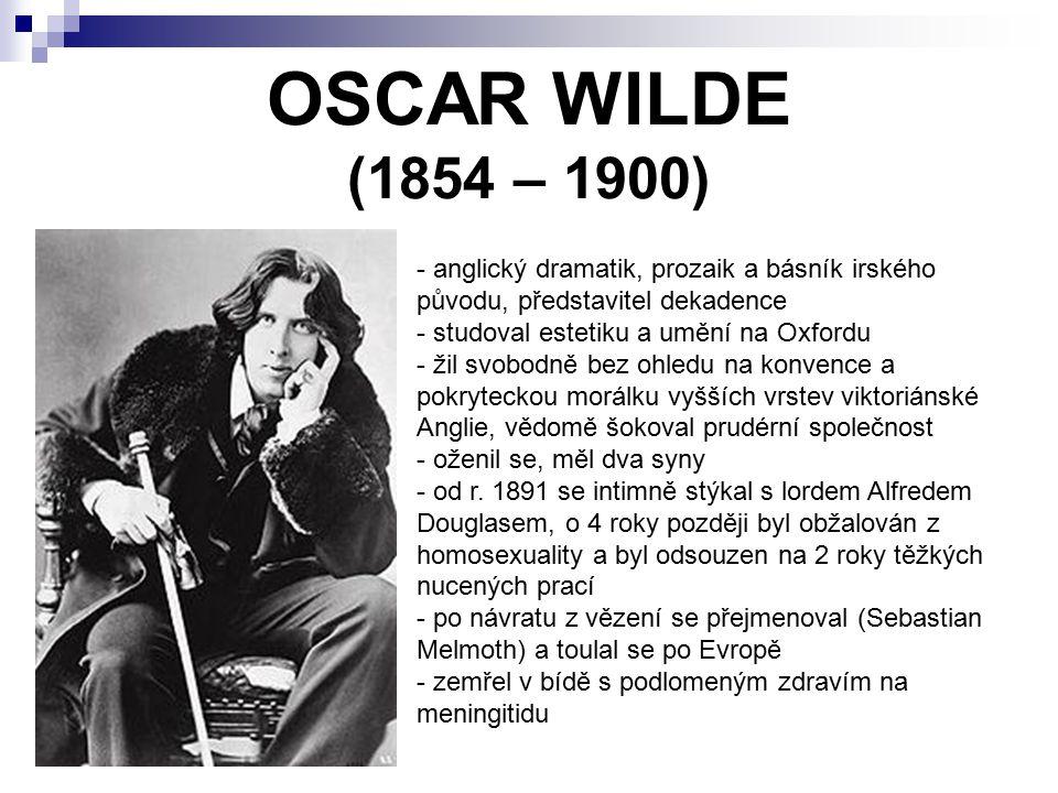 OSCAR WILDE (1854 – 1900) - anglický dramatik, prozaik a básník irského původu, představitel dekadence - studoval estetiku a umění na Oxfordu - žil svobodně bez ohledu na konvence a pokryteckou morálku vyšších vrstev viktoriánské Anglie, vědomě šokoval prudérní společnost - oženil se, měl dva syny d r.