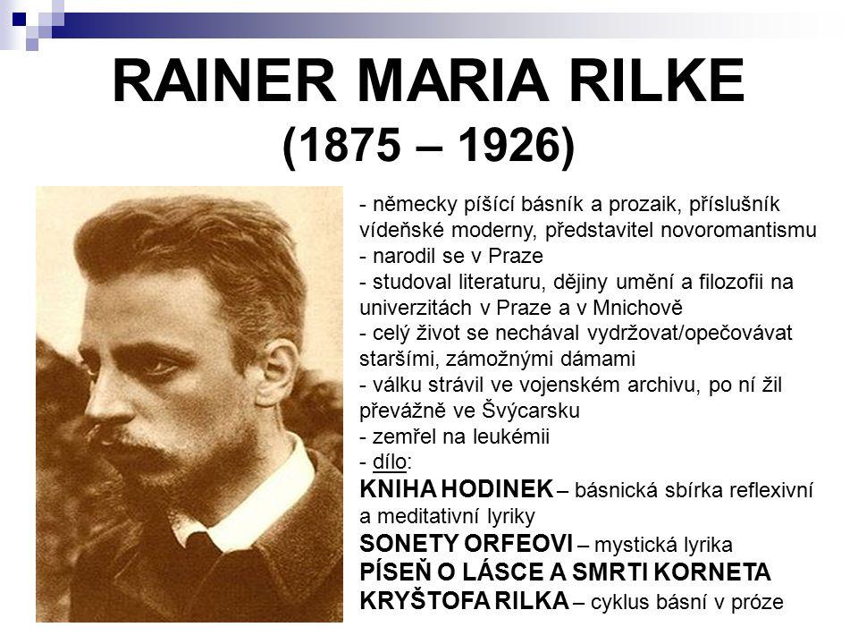 RAINER MARIA RILKE (1875 – 1926) - německy píšící básník a prozaik, příslušník vídeňské moderny, představitel novoromantismu arodil se v Praze - studoval literaturu, dějiny umění a filozofii na univerzitách v Praze a v Mnichově - celý život se nechával vydržovat/opečovávat staršími, zámožnými dámami - válku strávil ve vojenském archivu, po ní žil převážně ve Švýcarsku - zemřel na leukémii - d- dílo: KNIHA HODINEK – básnická sbírka reflexivní a meditativní lyriky SONETY ORFEOVI – mystická lyrika PÍSEŇ O LÁSCE A SMRTI KORNETA KRYŠTOFA RILKA – cyklus básní v próze