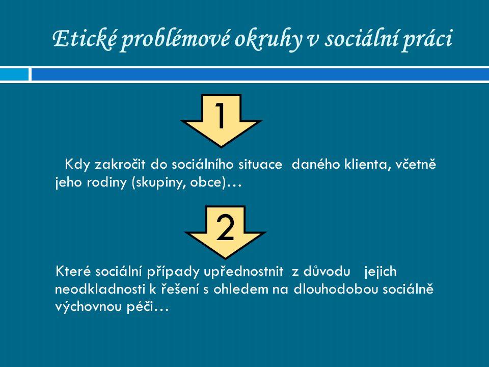 Etické problémové okruhy v sociální práci Kdy zakročit do sociálního situace daného klienta, včetně jeho rodiny (skupiny, obce)… Které sociální případy upřednostnit z důvodu jejich neodkladnosti k řešení s ohledem na dlouhodobou sociálně výchovnou péči… 1 2