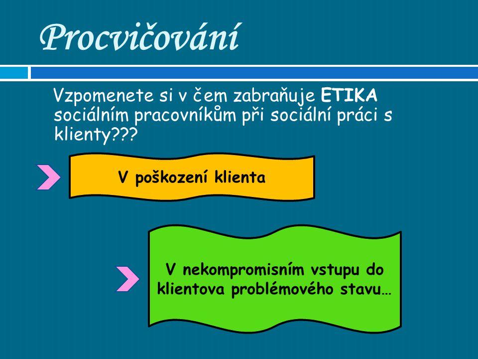 Procvičování Vzpomenete si v čem zabraňuje ETIKA sociálním pracovníkům při sociální práci s klienty .