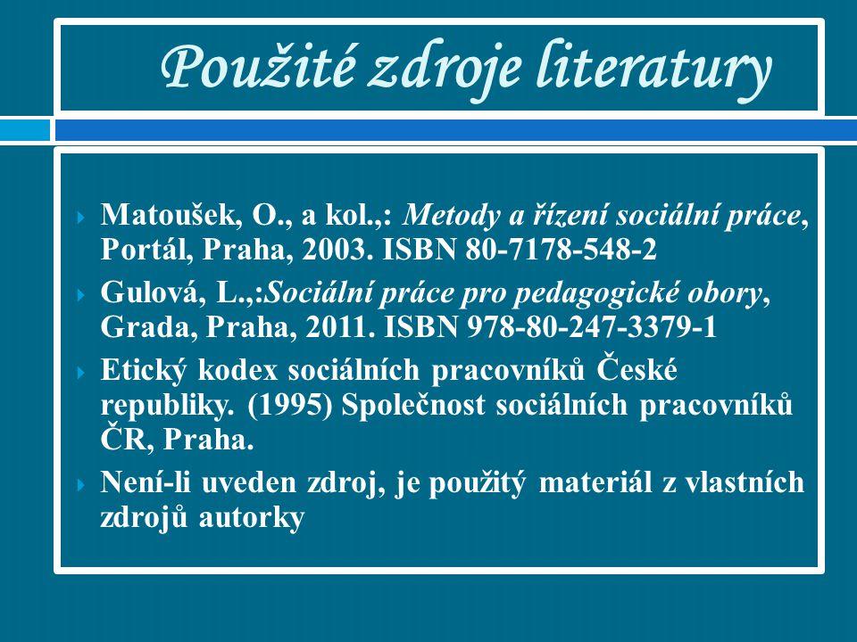 Použité zdroje literatury  Matoušek, O., a kol.,: Metody a řízení sociální práce, Portál, Praha, 2003. ISBN 80-7178-548-2  Gulová, L.,:Sociální prác