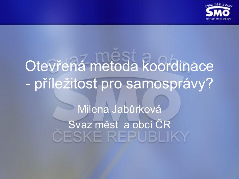 Otevřená metoda koordinace - příležitost pro samosprávy Milena Jabůrková Svaz měst a obcí ČR