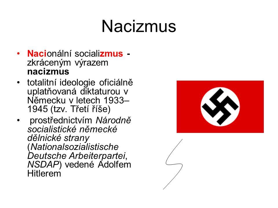 Nacizmus Nacionální socializmus - zkráceným výrazem nacizmus totalitní ideologie oficiálně uplatňovaná diktaturou v Německu v letech 1933– 1945 (tzv.