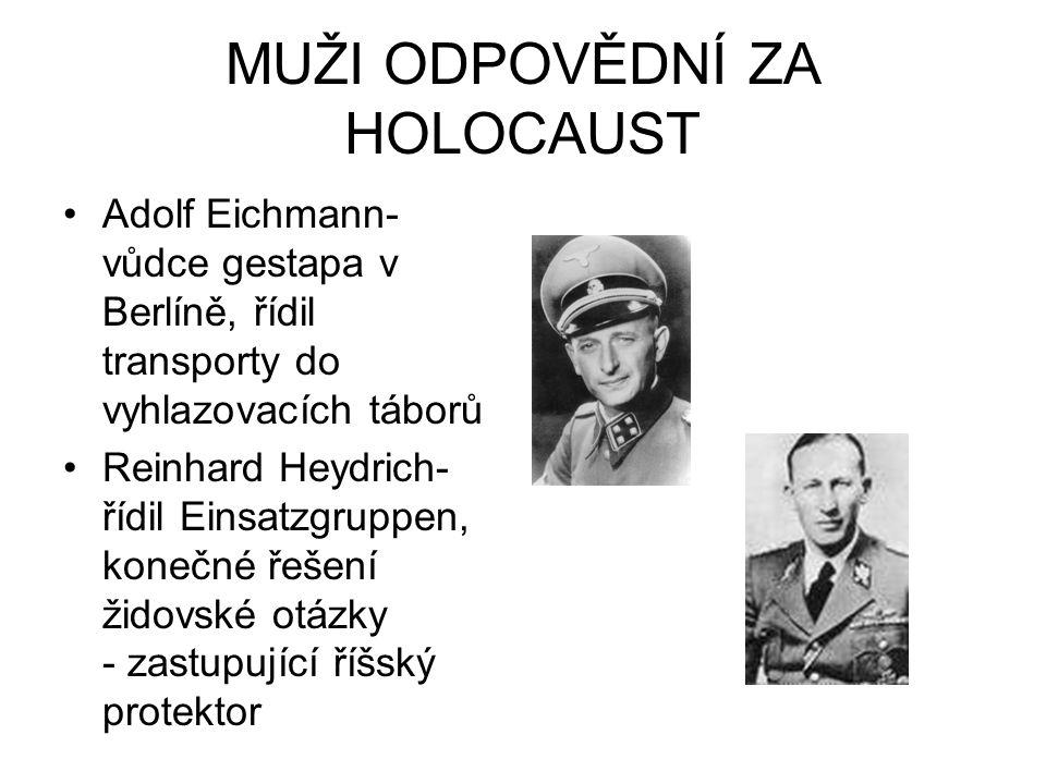 MUŽI ODPOVĚDNÍ ZA HOLOCAUST Adolf Eichmann- vůdce gestapa v Berlíně, řídil transporty do vyhlazovacích táborů Reinhard Heydrich- řídil Einsatzgruppen,