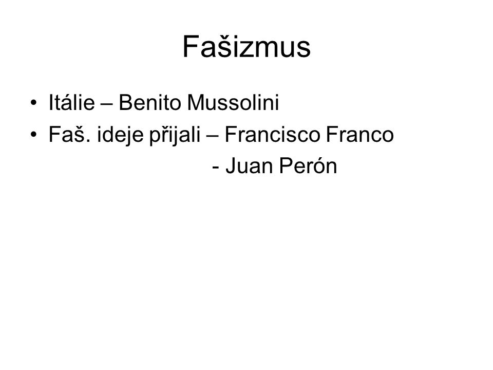 Fašizmus Itálie – Benito Mussolini Faš. ideje přijali – Francisco Franco - Juan Perón