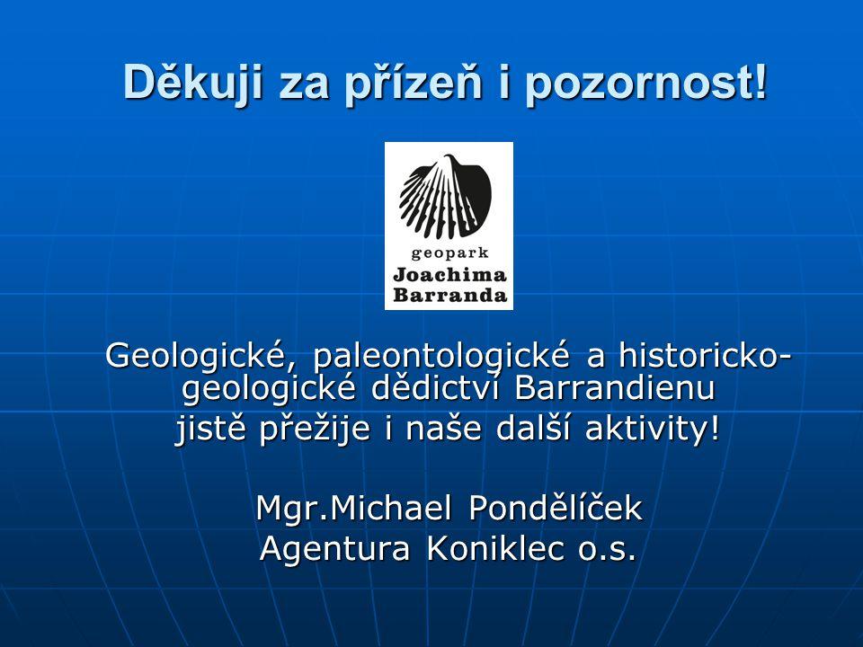 Děkuji za přízeň i pozornost! Geologické, paleontologické a historicko- geologické dědictví Barrandienu jistě přežije i naše další aktivity! Mgr.Micha