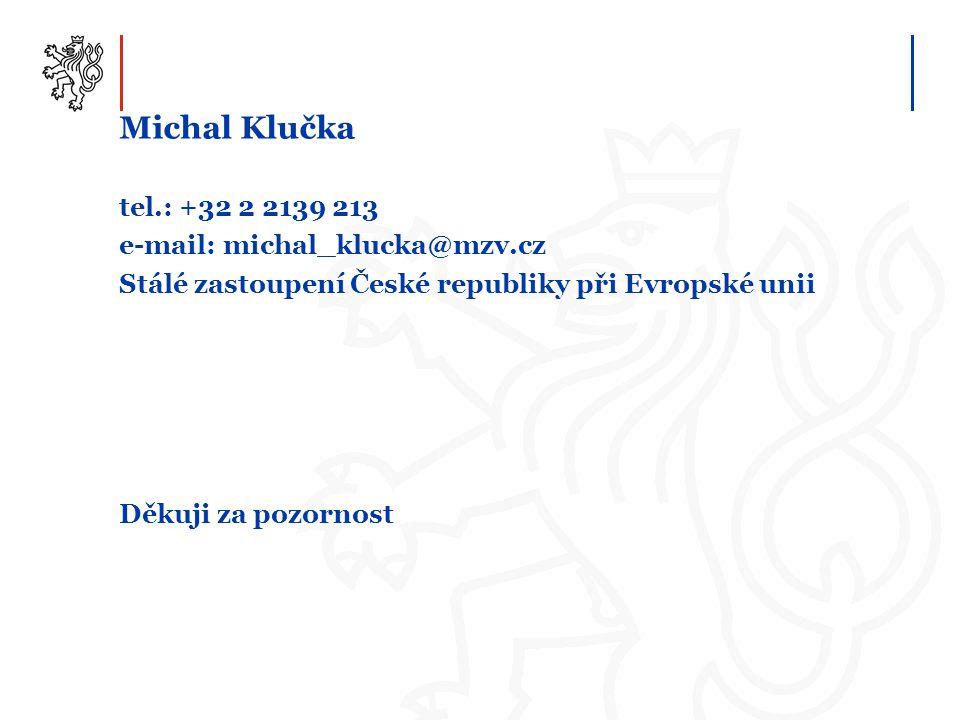 Michal Klučka tel.: +32 2 2139 213 e-mail: michal_klucka@mzv.cz Stálé zastoupení České republiky při Evropské unii Děkuji za pozornost