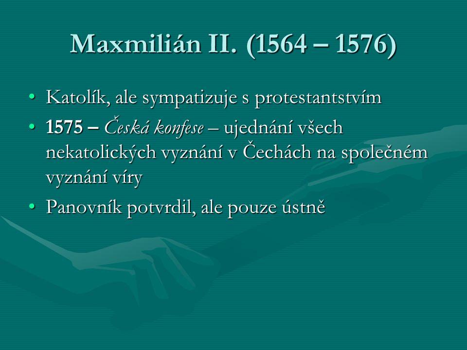 Maxmilián II. (1564 – 1576) Katolík, ale sympatizuje s protestantstvímKatolík, ale sympatizuje s protestantstvím 1575 – Česká konfese – ujednání všech