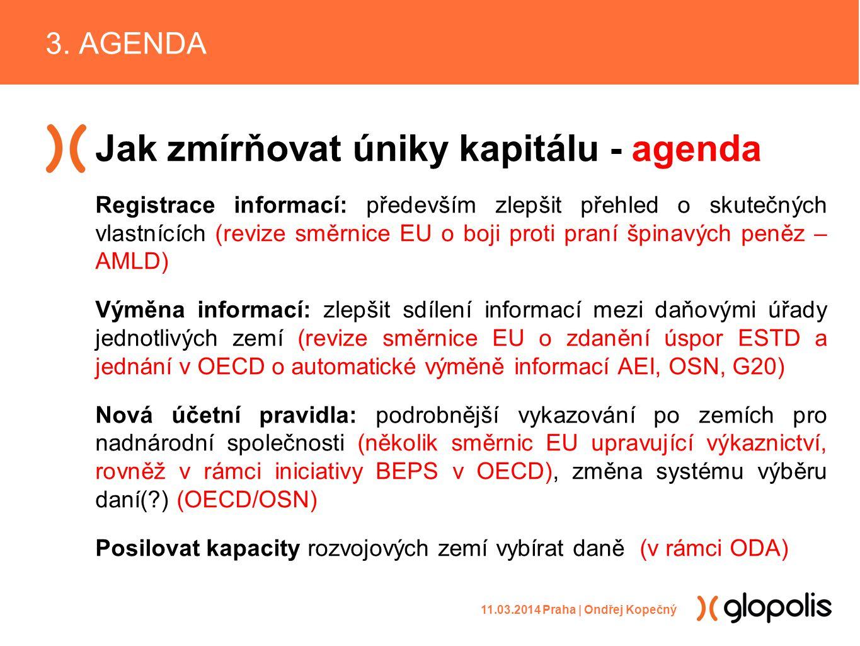 Jak zmírňovat úniky kapitálu - agenda Registrace informací: především zlepšit přehled o skutečných vlastnících (revize směrnice EU o boji proti praní špinavých peněz – AMLD) Výměna informací: zlepšit sdílení informací mezi daňovými úřady jednotlivých zemí (revize směrnice EU o zdanění úspor ESTD a jednání v OECD o automatické výměně informací AEI, OSN, G20) Nová účetní pravidla: podrobnější vykazování po zemích pro nadnárodní společnosti (několik směrnic EU upravující výkaznictví, rovněž v rámci iniciativy BEPS v OECD), změna systému výběru daní( ) (OECD/OSN) Posilovat kapacity rozvojových zemí vybírat daně (v rámci ODA) 3.