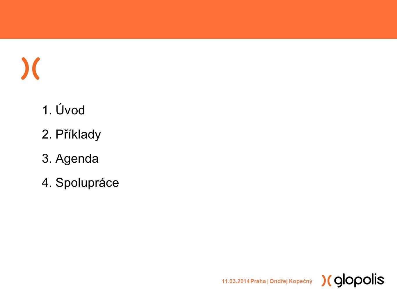 1. Úvod 2. Příklady 3. Agenda 4. Spolupráce 11.03.2014 Praha | Ondřej Kopečný