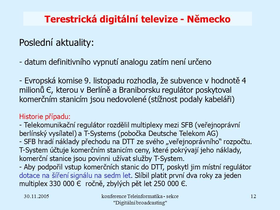 30.11.2005konference Teleinformatika - sekce Digitální broadcasting 12 Terestrická digitální televize - Německo Poslední aktuality: - datum definitivního vypnutí analogu zatím není určeno - Evropská komise 9.