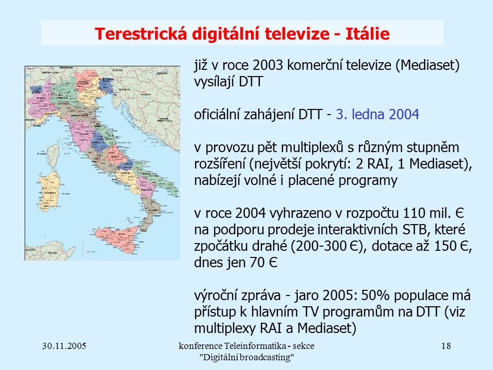 30.11.2005konference Teleinformatika - sekce Digitální broadcasting 18 Terestrická digitální televize - Itálie již v roce 2003 komerční televize (Mediaset) vysílají DTT oficiální zahájení DTT - 3.
