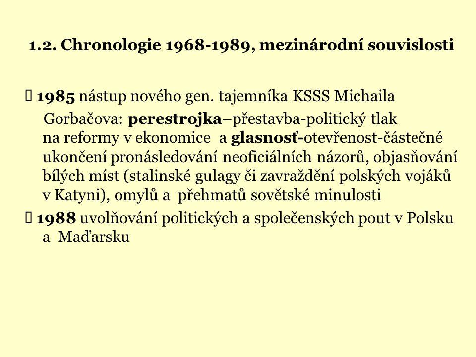 1.2. Chronologie 1968-1989, mezinárodní souvislosti  1985 nástup nového gen. tajemníka KSSS Michaila Gorbačova: perestrojka–přestavba-politický tlak