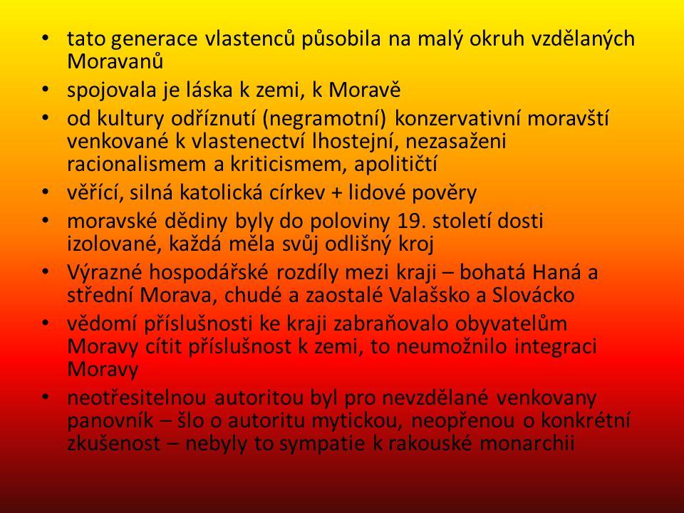 tato generace vlastenců působila na malý okruh vzdělaných Moravanů spojovala je láska k zemi, k Moravě od kultury odříznutí (negramotní) konzervativní moravští venkované k vlastenectví lhostejní, nezasaženi racionalismem a kriticismem, apolitičtí věřící, silná katolická církev + lidové pověry moravské dědiny byly do poloviny 19.