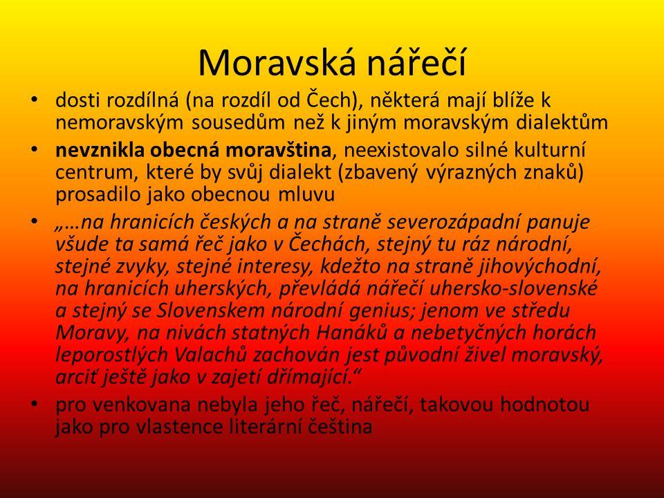 """Moravská nářečí dosti rozdílná (na rozdíl od Čech), některá mají blíže k nemoravským sousedům než k jiným moravským dialektům nevznikla obecná moravština, neexistovalo silné kulturní centrum, které by svůj dialekt (zbavený výrazných znaků) prosadilo jako obecnou mluvu """"…na hranicích českých a na straně severozápadní panuje všude ta samá řeč jako v Čechách, stejný tu ráz národní, stejné zvyky, stejné interesy, kdežto na straně jihovýchodní, na hranicích uherských, převládá nářečí uhersko-slovenské a stejný se Slovenskem národní genius; jenom ve středu Moravy, na nivách statných Hanáků a nebetyčných horách leporostlých Valachů zachován jest původní živel moravský, arciť ještě jako v zajetí dřímající. pro venkovana nebyla jeho řeč, nářečí, takovou hodnotou jako pro vlastence literární čeština"""