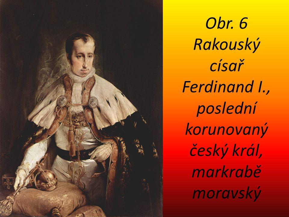 Obr. 6 Rakouský císař Ferdinand I., poslední korunovaný český král, markrabě moravský