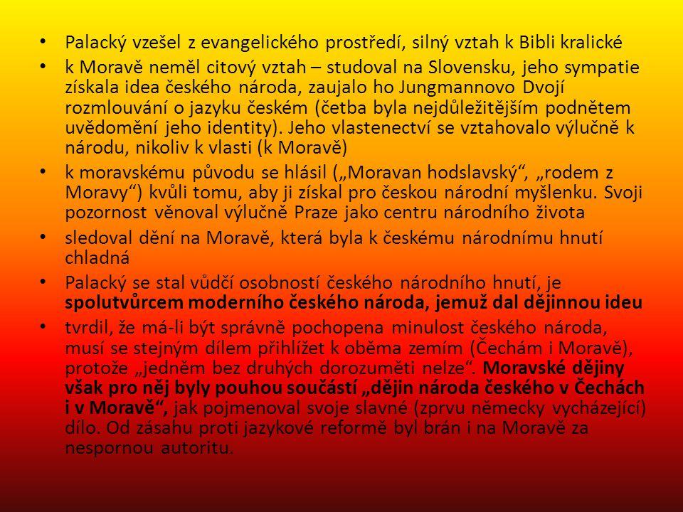 Palacký vzešel z evangelického prostředí, silný vztah k Bibli kralické k Moravě neměl citový vztah – studoval na Slovensku, jeho sympatie získala idea českého národa, zaujalo ho Jungmannovo Dvojí rozmlouvání o jazyku českém (četba byla nejdůležitějším podnětem uvědomění jeho identity).