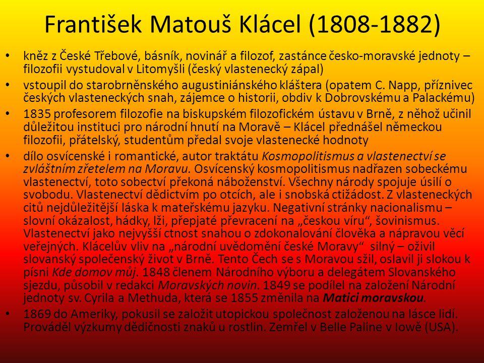 František Matouš Klácel (1808-1882) kněz z České Třebové, básník, novinář a filozof, zastánce česko-moravské jednoty – filozofii vystudoval v Litomyšli (český vlastenecký zápal) vstoupil do starobrněnského augustiniánského kláštera (opatem C.