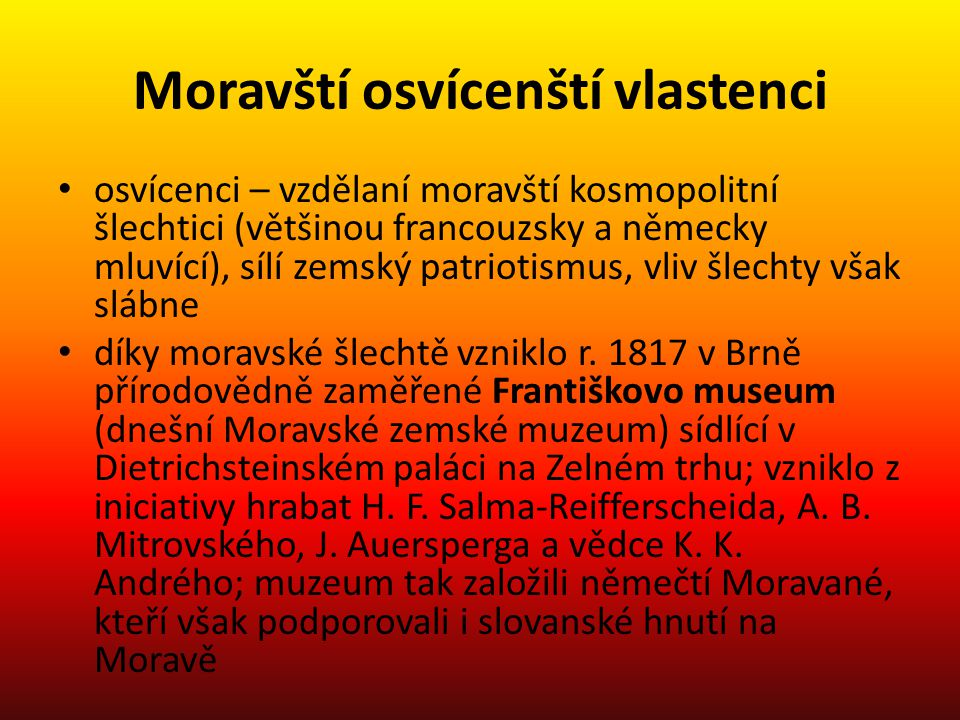 Moravští osvícenští vlastenci osvícenci – vzdělaní moravští kosmopolitní šlechtici (většinou francouzsky a německy mluvící), sílí zemský patriotismus, vliv šlechty však slábne díky moravské šlechtě vzniklo r.