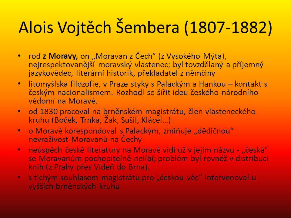 """Alois Vojtěch Šembera (1807-1882) rod z Moravy, on """"Moravan z Čech (z Vysokého Mýta), nejrespektovanější moravský vlastenec; byl tovzdělaný a příjemný jazykovědec, literární historik, překladatel z němčiny litomyšlská filozofie, v Praze styky s Palackým a Hankou – kontakt s českým nacionalismem."""