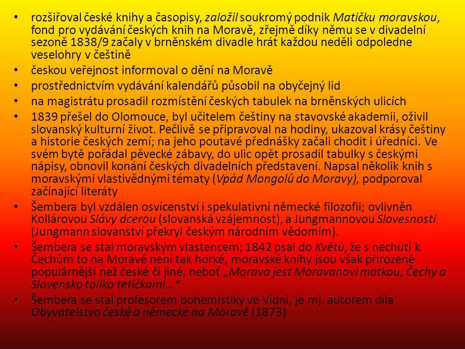 rozšiřoval české knihy a časopisy, založil soukromý podnik Matičku moravskou, fond pro vydávání českých knih na Moravě, zřejmě díky němu se v divadelní sezoně 1838/9 začaly v brněnském divadle hrát každou neděli odpoledne veselohry v češtině českou veřejnost informoval o dění na Moravě prostřednictvím vydávání kalendářů působil na obyčejný lid na magistrátu prosadil rozmístění českých tabulek na brněnských ulicích 1839 přešel do Olomouce, byl učitelem češtiny na stavovské akademii, oživil slovanský kulturní život.