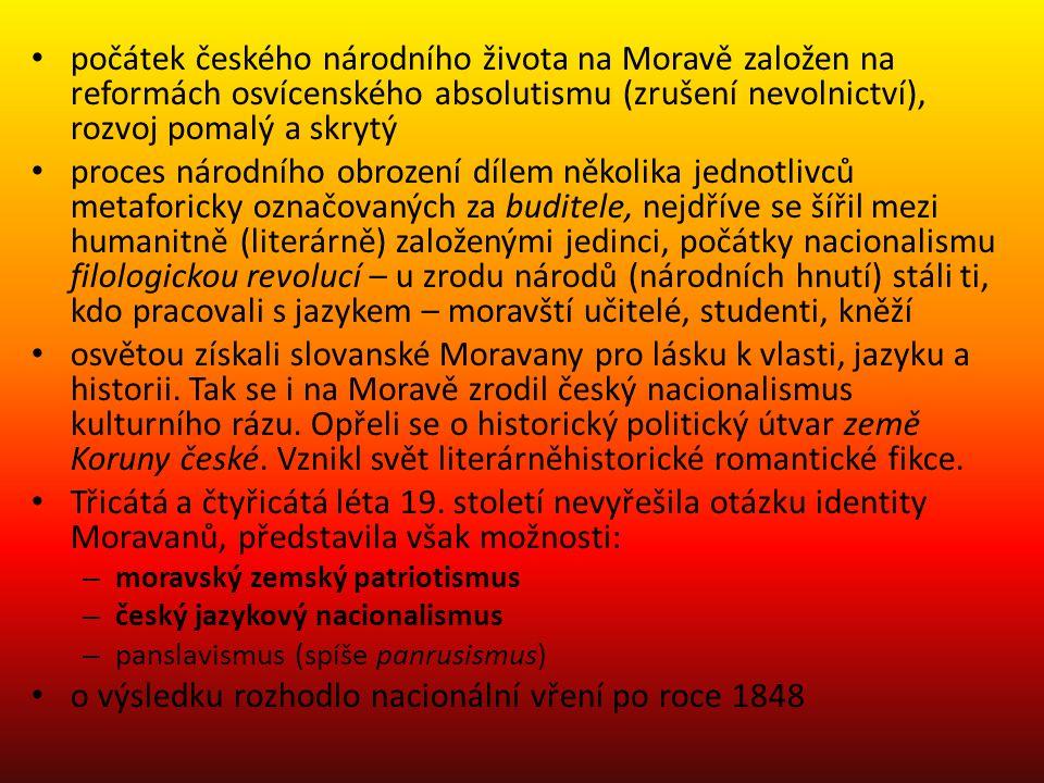 počátek českého národního života na Moravě založen na reformách osvícenského absolutismu (zrušení nevolnictví), rozvoj pomalý a skrytý proces národního obrození dílem několika jednotlivců metaforicky označovaných za buditele, nejdříve se šířil mezi humanitně (literárně) založenými jedinci, počátky nacionalismu filologickou revolucí – u zrodu národů (národních hnutí) stáli ti, kdo pracovali s jazykem – moravští učitelé, studenti, kněží osvětou získali slovanské Moravany pro lásku k vlasti, jazyku a historii.