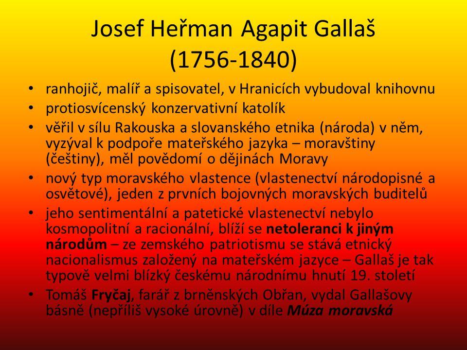 Josef Heřman Agapit Gallaš (1756-1840) ranhojič, malíř a spisovatel, v Hranicích vybudoval knihovnu protiosvícenský konzervativní katolík věřil v sílu Rakouska a slovanského etnika (národa) v něm, vyzýval k podpoře mateřského jazyka – moravštiny (češtiny), měl povědomí o dějinách Moravy nový typ moravského vlastence (vlastenectví národopisné a osvětové), jeden z prvních bojovných moravských buditelů jeho sentimentální a patetické vlastenectví nebylo kosmopolitní a racionální, blíží se netoleranci k jiným národům – ze zemského patriotismu se stává etnický nacionalismus založený na mateřském jazyce – Gallaš je tak typově velmi blízký českému národnímu hnutí 19.
