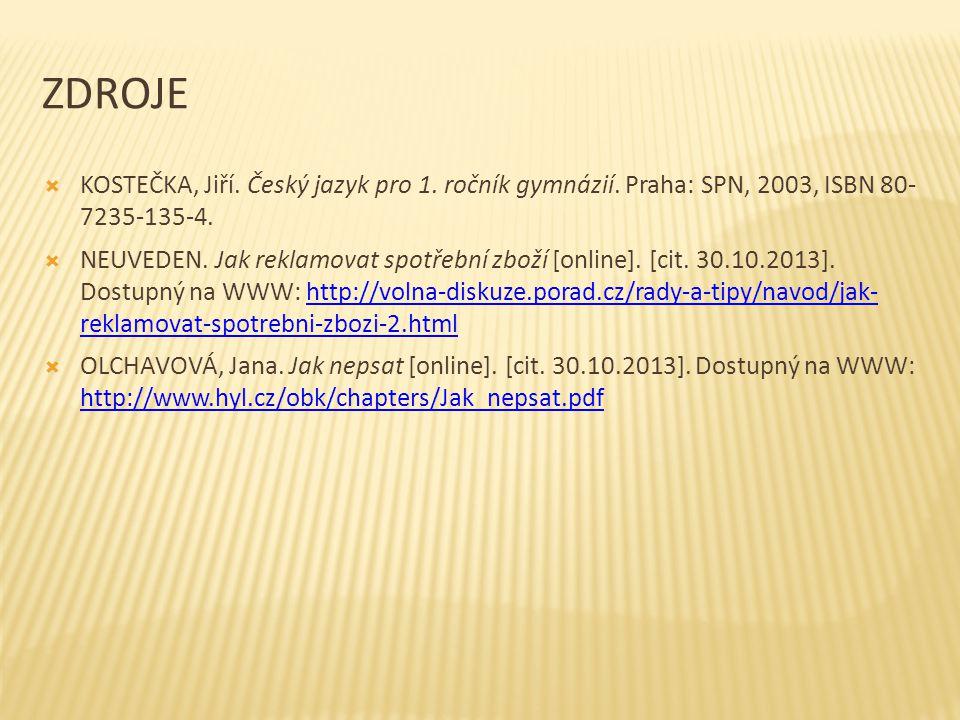 ZDROJE  KOSTEČKA, Jiří. Český jazyk pro 1. ročník gymnázií. Praha: SPN, 2003, ISBN 80- 7235-135-4.  NEUVEDEN. Jak reklamovat spotřební zboží [online