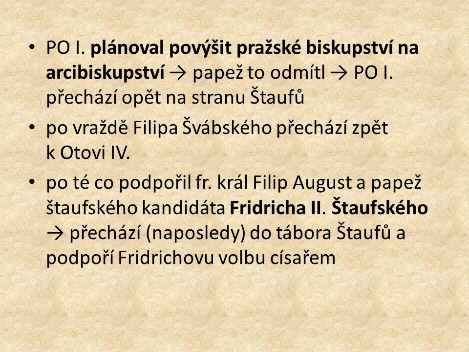 PO I. plánoval povýšit pražské biskupství na arcibiskupství → papež to odmítl → PO I. přechází opět na stranu Štaufů po vraždě Filipa Švábského přechá