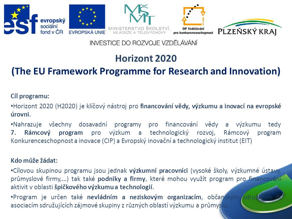 Horizont 2020 (The EU Framework Programme for Research and Innovation) Cíl programu: Horizont 2020 (H2020) je klíčový nástroj pro financování vědy, výzkumu a inovací na evropské úrovni.