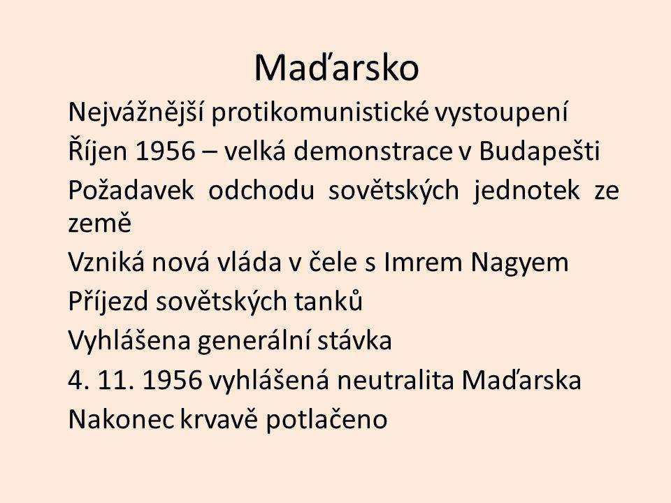 Maďarsko Nejvážnější protikomunistické vystoupení Říjen 1956 – velká demonstrace v Budapešti Požadavek odchodu sovětských jednotek ze země Vzniká nová vláda v čele s Imrem Nagyem Příjezd sovětských tanků Vyhlášena generální stávka 4.