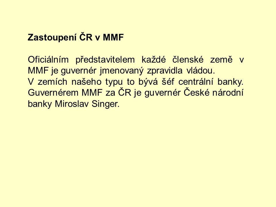 Zastoupení ČR v MMF Oficiálním představitelem každé členské země v MMF je guvernér jmenovaný zpravidla vládou. V zemích našeho typu to bývá šéf centrá